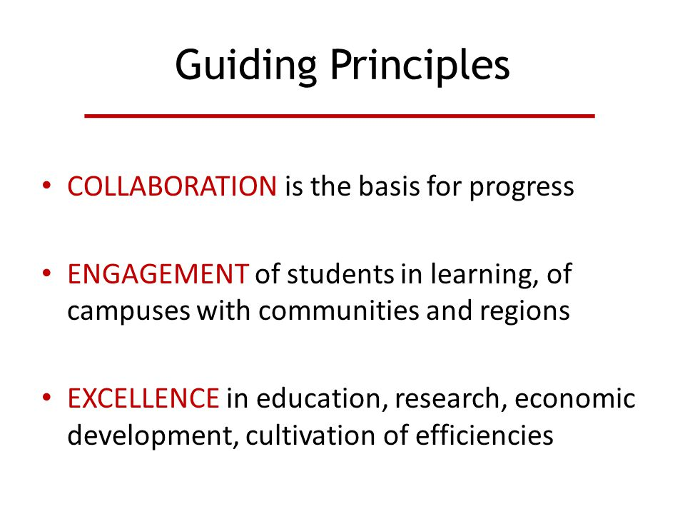 Guiding Principles COLLABORATION is the basis for progress ENGAGEMENT of students in learning, of campuses with communities and regions EXCELLENCE in education, research, economic development, cultivation of efficiencies