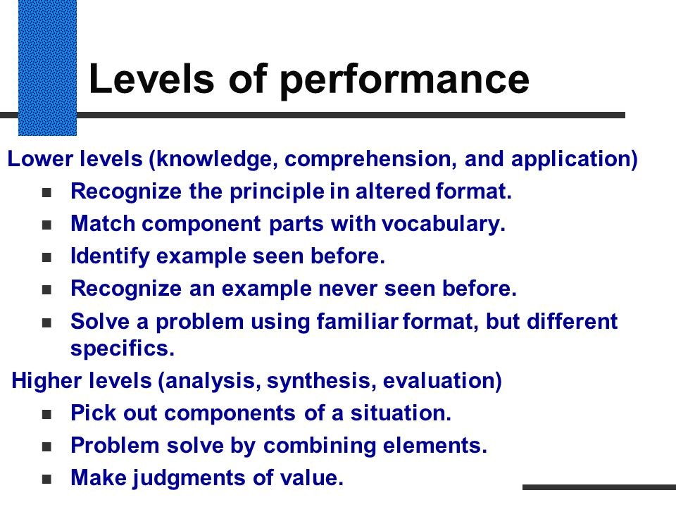 Levels of performance Lower levels (knowledge, comprehension, and application) Recognize the principle in altered format. Match component parts with v