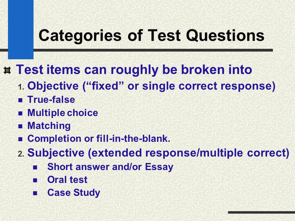 """Categories of Test Questions Test items can roughly be broken into 1. Objective (""""fixed"""" or single correct response) True-false Multiple choice Matchi"""