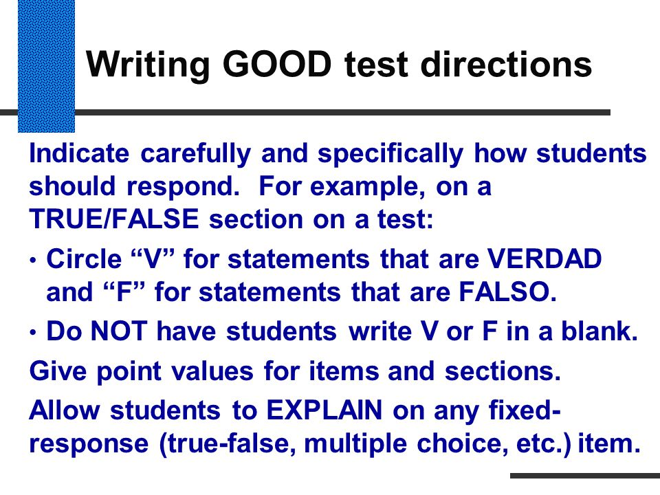 """Writing GOOD test directions Indicate carefully and specifically how students should respond. For example, on a TRUE/FALSE section on a test: Circle """""""