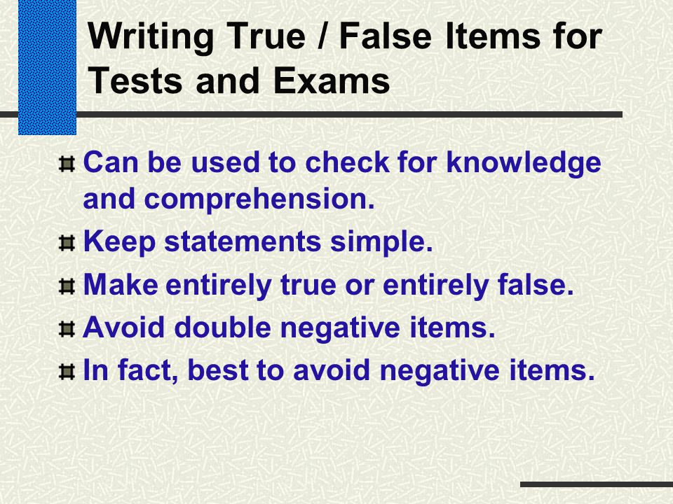 Writing True / False Items for Tests and Exams Can be used to check for knowledge and comprehension. Keep statements simple. Make entirely true or ent