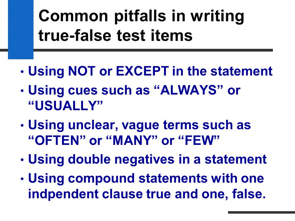 """Common pitfalls in writing true-false test items Using NOT or EXCEPT in the statement Using cues such as """"ALWAYS"""" or """"USUALLY"""" Using unclear, vague te"""
