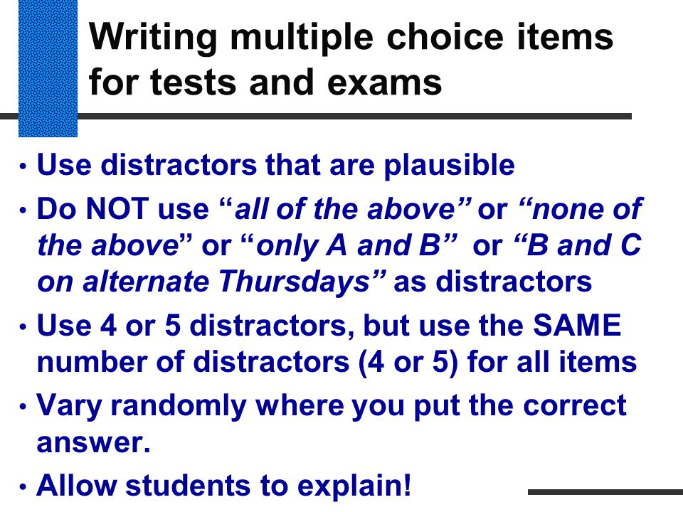 """Writing multiple choice items for tests and exams Use distractors that are plausible Do NOT use """"all of the above"""" or """"none of the above"""" or """"only A a"""