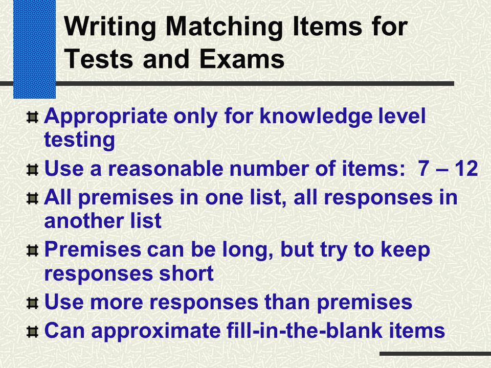 Writing Matching Items for Tests and Exams Appropriate only for knowledge level testing Use a reasonable number of items: 7 – 12 All premises in one l