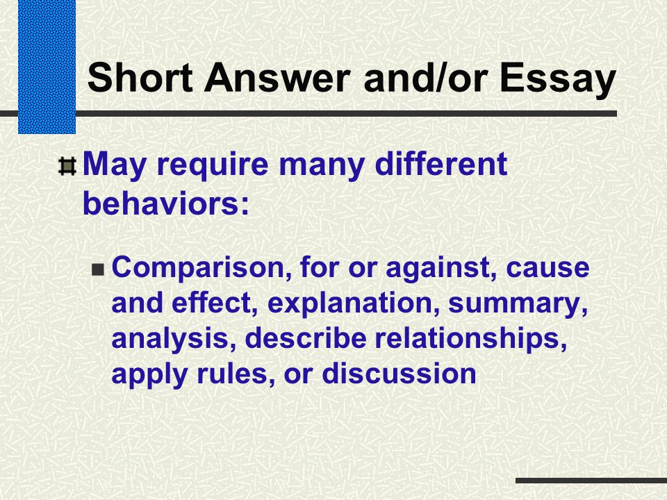 Short Answer and/or Essay May require many different behaviors: Comparison, for or against, cause and effect, explanation, summary, analysis, describe