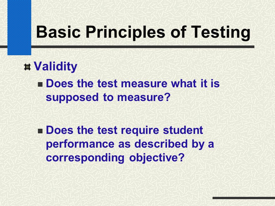 Basic Principles of Testing Validity Does the test measure what it is supposed to measure? Does the test require student performance as described by a