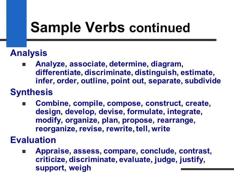 Sample Verbs continued Analysis Analyze, associate, determine, diagram, differentiate, discriminate, distinguish, estimate, infer, order, outline, poi