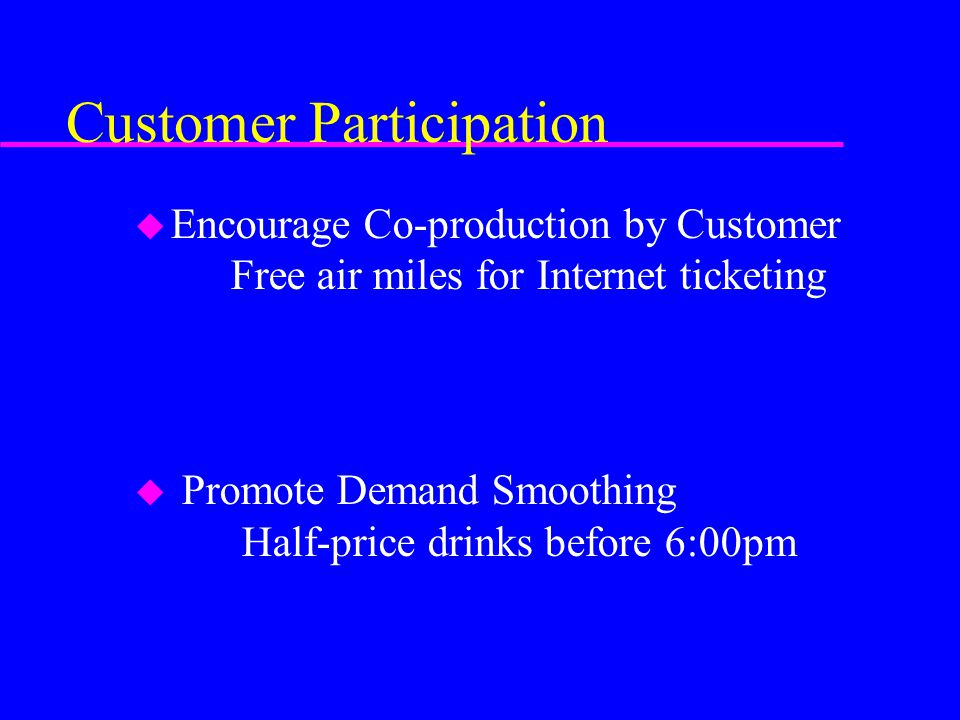 Customer Participation u Encourage Co-production by Customer Free air miles for Internet ticketing u Promote Demand Smoothing Half-price drinks before
