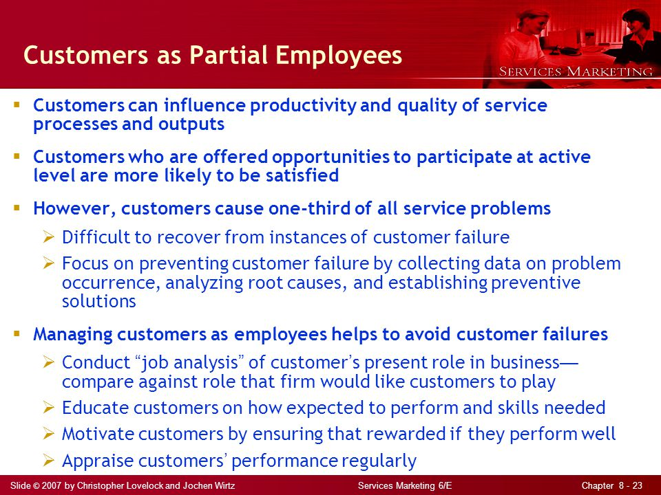 Slide © 2007 by Christopher Lovelock and Jochen Wirtz Services Marketing 6/E Chapter 8 - 23 Customers as Partial Employees  Customers can influence productivity and quality of service processes and outputs  Customers who are offered opportunities to participate at active level are more likely to be satisfied  However, customers cause one-third of all service problems  Difficult to recover from instances of customer failure  Focus on preventing customer failure by collecting data on problem occurrence, analyzing root causes, and establishing preventive solutions  Managing customers as employees helps to avoid customer failures  Conduct job analysis of customer ' s present role in business — compare against role that firm would like customers to play  Educate customers on how expected to perform and skills needed  Motivate customers by ensuring that rewarded if they perform well  Appraise customers ' performance regularly