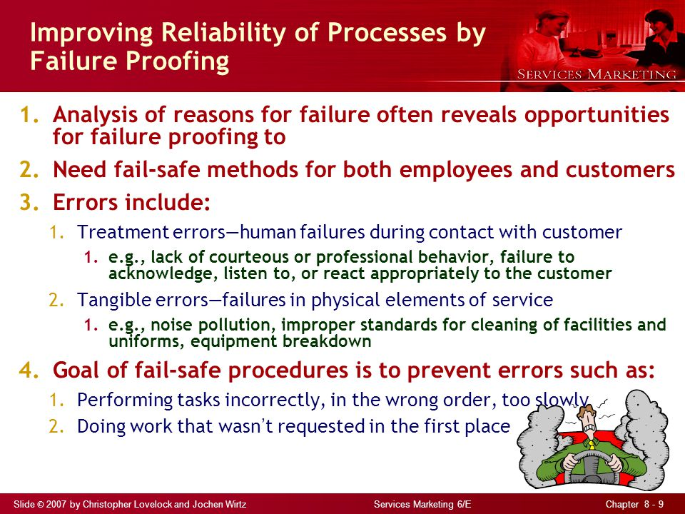 Slide © 2007 by Christopher Lovelock and Jochen Wirtz Services Marketing 6/E Chapter 8 - 9 Improving Reliability of Processes by Failure Proofing 1.Analysis of reasons for failure often reveals opportunities for failure proofing to 2.Need fail-safe methods for both employees and customers 3.Errors include: 1.Treatment errors—human failures during contact with customer 1.e.g., lack of courteous or professional behavior, failure to acknowledge, listen to, or react appropriately to the customer 2.Tangible errors—failures in physical elements of service 1.e.g., noise pollution, improper standards for cleaning of facilities and uniforms, equipment breakdown 4.Goal of fail-safe procedures is to prevent errors such as: 1.Performing tasks incorrectly, in the wrong order, too slowly 2.Doing work that wasn ' t requested in the first place