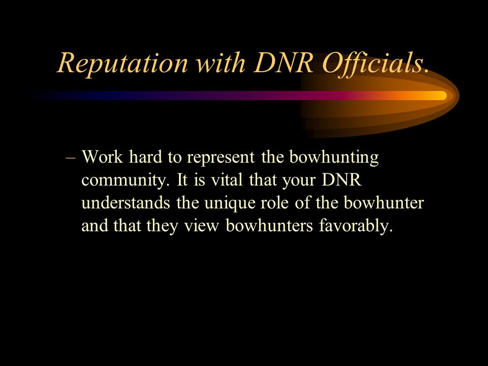 Reputation with DNR Officials. –Work hard to represent the bowhunting community.