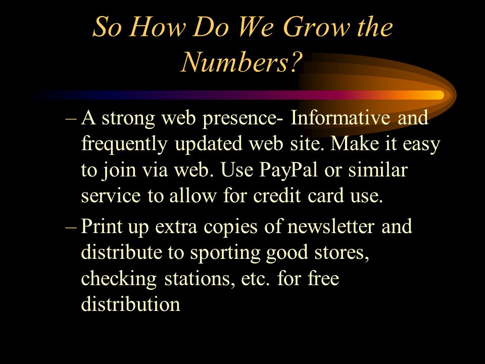 So How Do We Grow the Numbers. –A strong web presence- Informative and frequently updated web site.