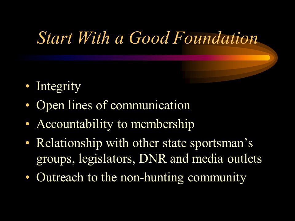 Start With a Good Foundation Integrity Open lines of communication Accountability to membership Relationship with other state sportsman's groups, legislators, DNR and media outlets Outreach to the non-hunting community