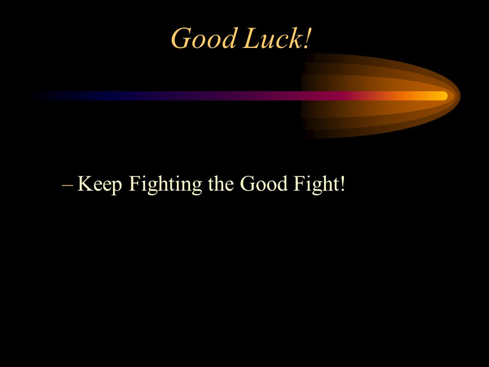 Good Luck! –Keep Fighting the Good Fight!