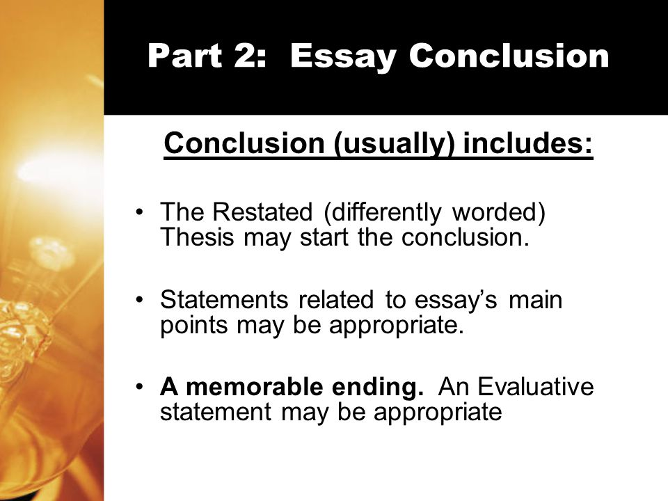 Part 2: Essay Conclusion Conclusion (usually) includes: The Restated (differently worded) Thesis may start the conclusion.