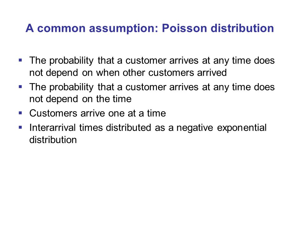 A common assumption: Poisson distribution  The probability that a customer arrives at any time does not depend on when other customers arrived  The probability that a customer arrives at any time does not depend on the time  Customers arrive one at a time  Interarrival times distributed as a negative exponential distribution