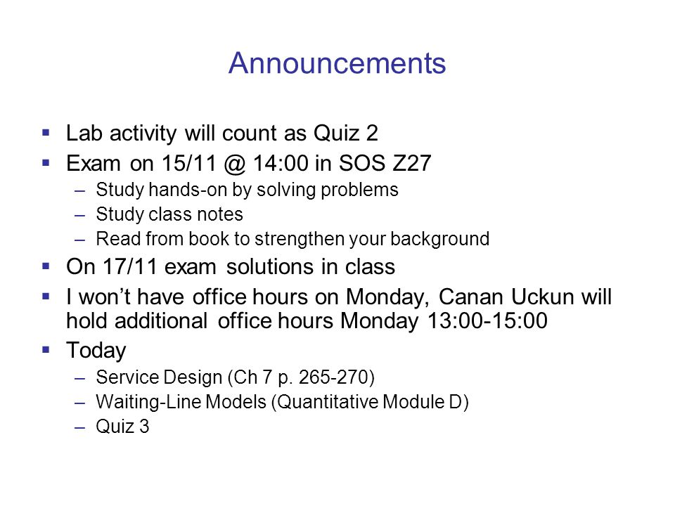 Announcements  Lab activity will count as Quiz 2  Exam on 15/11 @ 14:00 in SOS Z27 –Study hands-on by solving problems –Study class notes –Read from book to strengthen your background  On 17/11 exam solutions in class  I won't have office hours on Monday, Canan Uckun will hold additional office hours Monday 13:00-15:00  Today –Service Design (Ch 7 p.