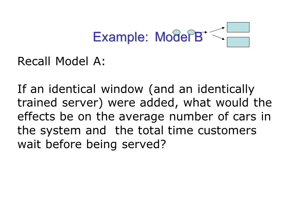 Example: Model B Recall Model A: If an identical window (and an identically trained server) were added, what would the effects be on the average number of cars in the system and the total time customers wait before being served
