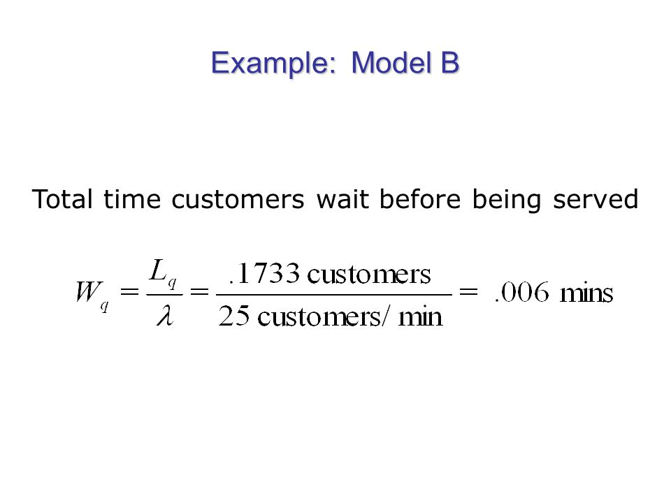 Example: Model B Total time customers wait before being served