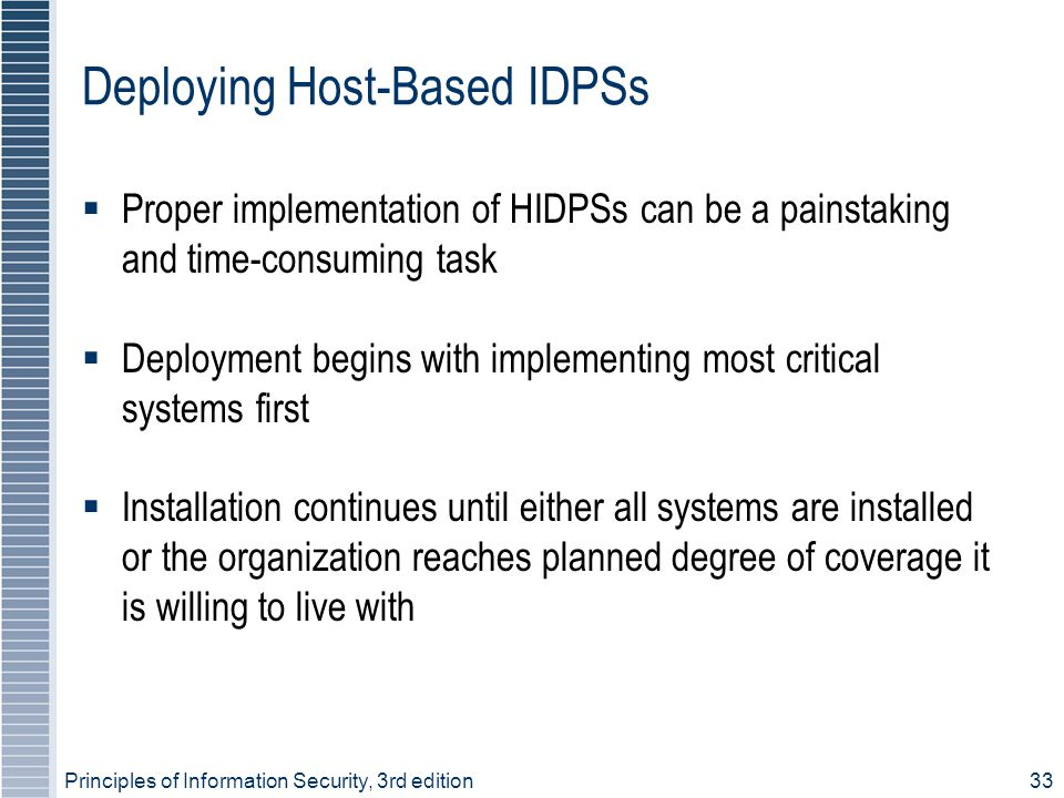 Principles of Information Security, 3rd edition33 Deploying Host-Based IDPSs  Proper implementation of HIDPSs can be a painstaking and time-consuming