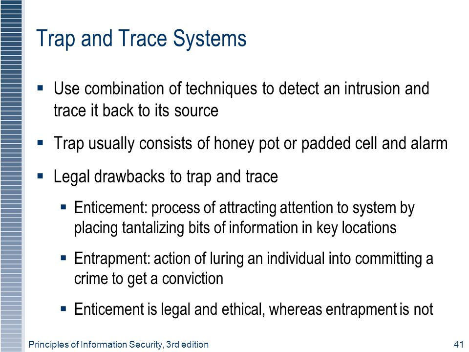 Principles of Information Security, 3rd edition41 Trap and Trace Systems  Use combination of techniques to detect an intrusion and trace it back to i
