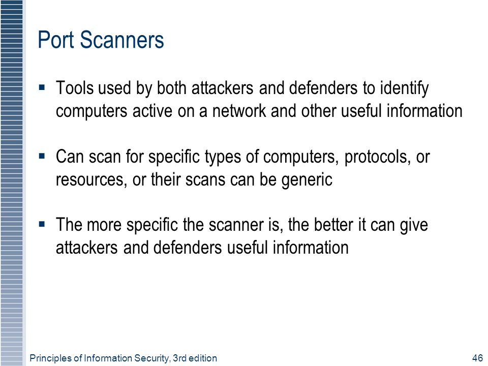 Principles of Information Security, 3rd edition46 Port Scanners  Tools used by both attackers and defenders to identify computers active on a network