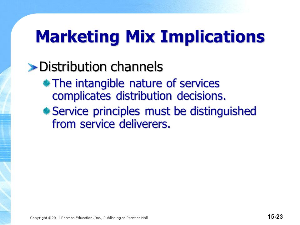 Copyright ©2011 Pearson Education, Inc., Publishing as Prentice Hall 15-24 Marketing Mix Implications Major approaches to service distribution: Company owned Agents and brokers Electronic channels Franchising