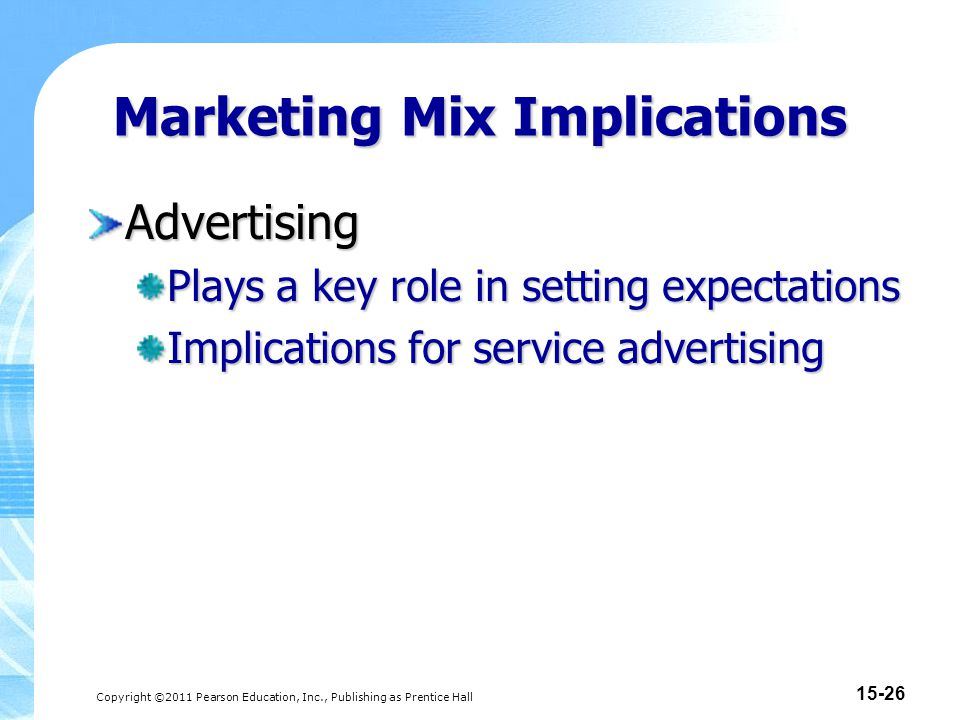 Copyright ©2011 Pearson Education, Inc., Publishing as Prentice Hall 15-27 Marketing Mix Implications Pricing Service prices are difficult for consumers to evaluate and compare.