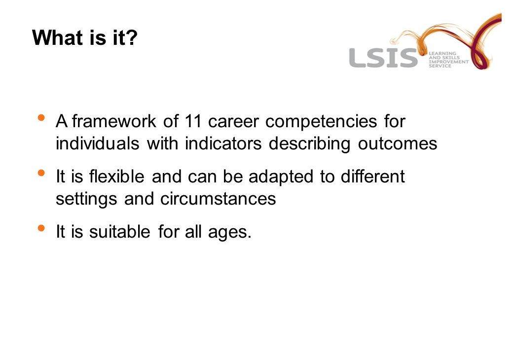 What is it? A framework of 11 career competencies for individuals with indicators describing outcomes It is flexible and can be adapted to different s