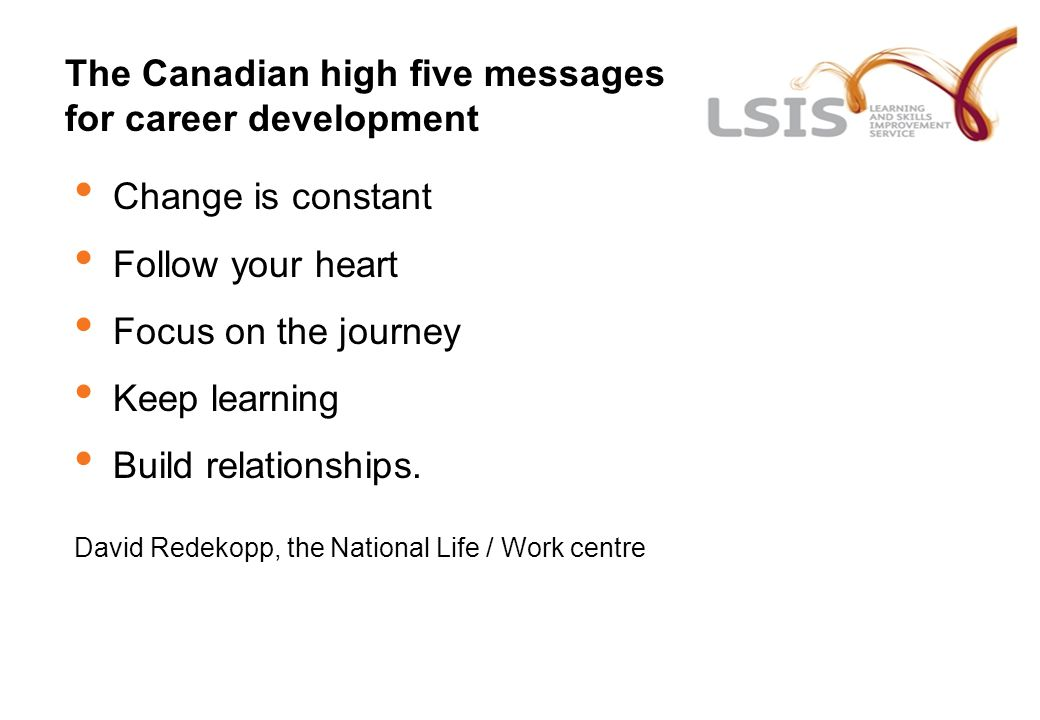 The Canadian high five messages for career development Change is constant Follow your heart Focus on the journey Keep learning Build relationships. Da
