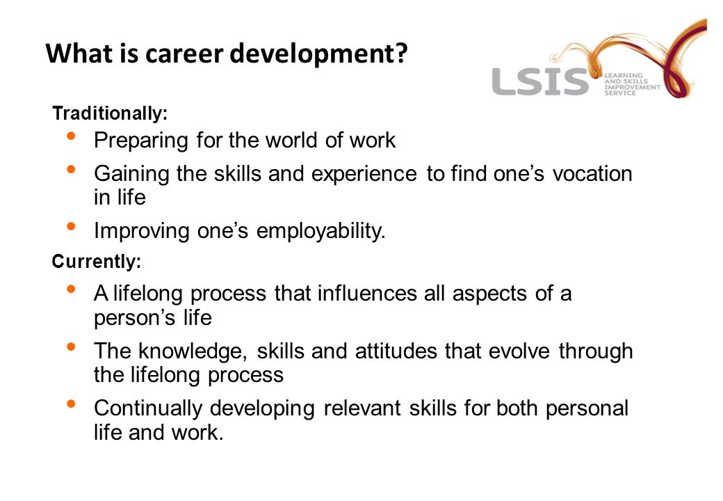 What is career development? Traditionally: Preparing for the world of work Gaining the skills and experience to find one's vocation in life Improving