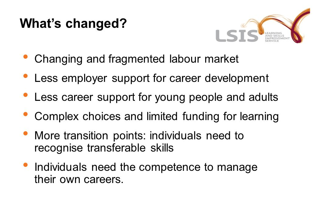 What's changed? Changing and fragmented labour market Less employer support for career development Less career support for young people and adults Com