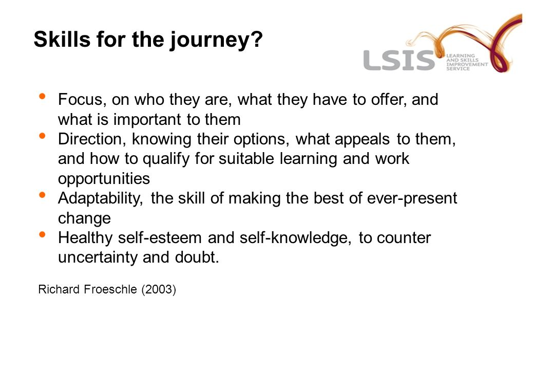 Skills for the journey? Focus, on who they are, what they have to offer, and what is important to them Direction, knowing their options, what appeals