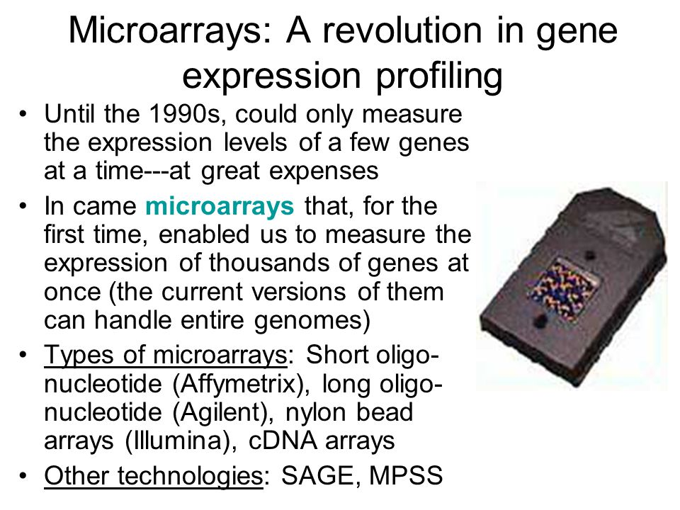 Microarrays: A revolution in gene expression profiling Until the 1990s, could only measure the expression levels of a few genes at a time---at great expenses In came microarrays that, for the first time, enabled us to measure the expression of thousands of genes at once (the current versions of them can handle entire genomes) Types of microarrays: Short oligo- nucleotide (Affymetrix), long oligo- nucleotide (Agilent), nylon bead arrays (Illumina), cDNA arrays Other technologies: SAGE, MPSS