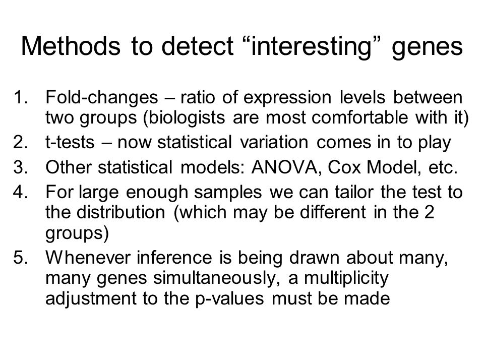 Methods to detect interesting genes 1.Fold-changes – ratio of expression levels between two groups (biologists are most comfortable with it) 2.t-tests – now statistical variation comes in to play 3.Other statistical models: ANOVA, Cox Model, etc.