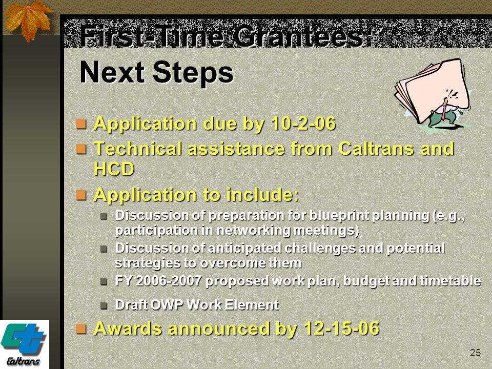 25 First-Time Grantees: Next Steps Application due by 10-2-06 Application due by 10-2-06 Technical assistance from Caltrans and HCD Technical assistan