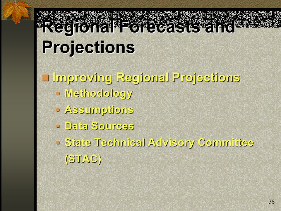 38 Regional Forecasts and Projections Improving Regional Projections Improving Regional Projections  Methodology  Assumptions  Data Sources  State