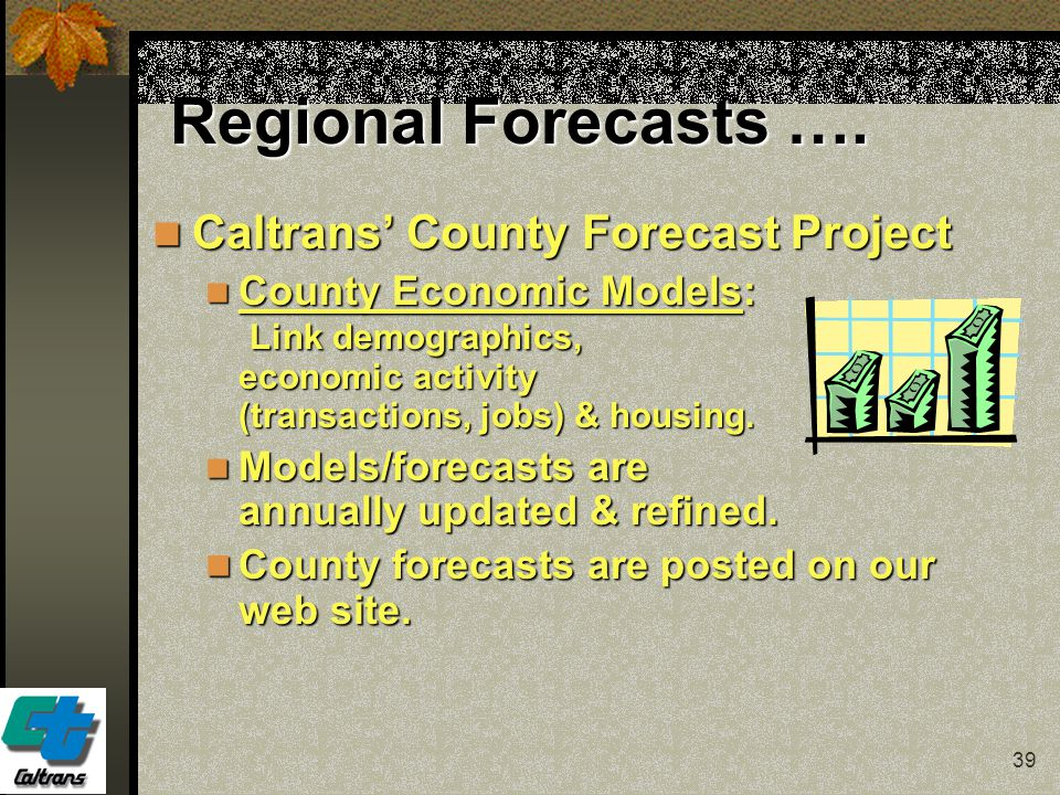 39 Regional Forecasts …. Caltrans' County Forecast Project Caltrans' County Forecast Project County Economic Models: Link demographics, economic activ