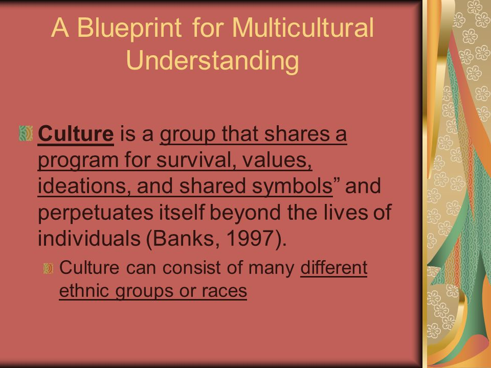 A Blueprint for Multicultural Understanding Culture is a group that shares a program for survival, values, ideations, and shared symbols and perpetuates itself beyond the lives of individuals (Banks, 1997).