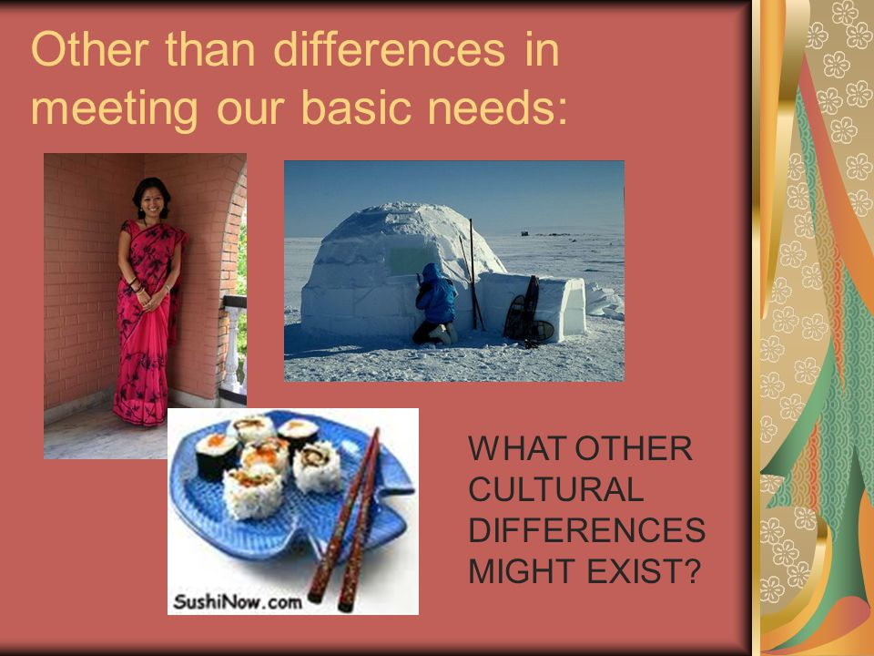 Other than differences in meeting our basic needs: WHAT OTHER CULTURAL DIFFERENCES MIGHT EXIST?