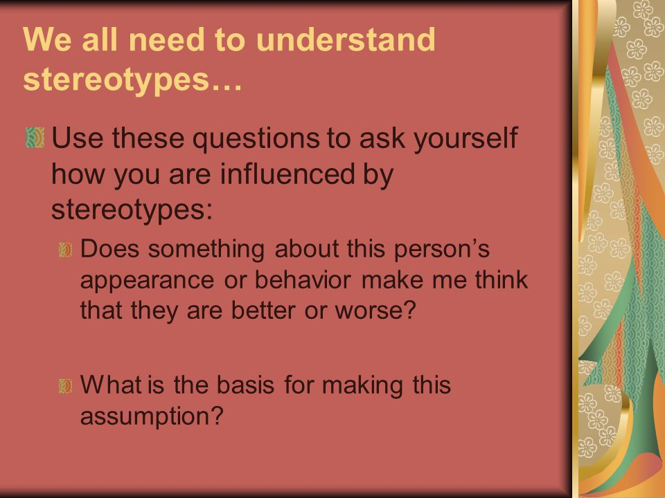 We all need to understand stereotypes… Use these questions to ask yourself how you are influenced by stereotypes: Does something about this person's appearance or behavior make me think that they are better or worse.