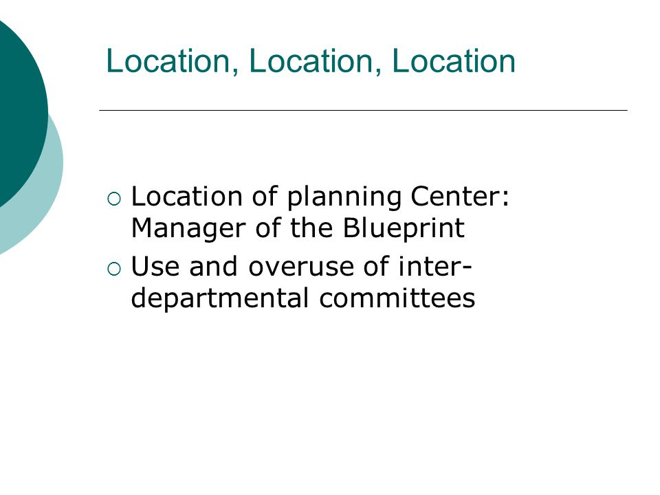 Location, Location, Location  Location of planning Center: Manager of the Blueprint  Use and overuse of inter- departmental committees