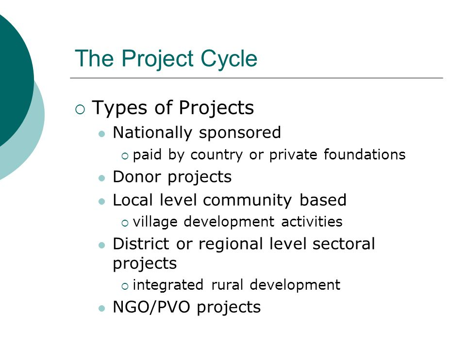The Project Cycle  Types of Projects Nationally sponsored  paid by country or private foundations Donor projects Local level community based  village development activities District or regional level sectoral projects  integrated rural development NGO/PVO projects
