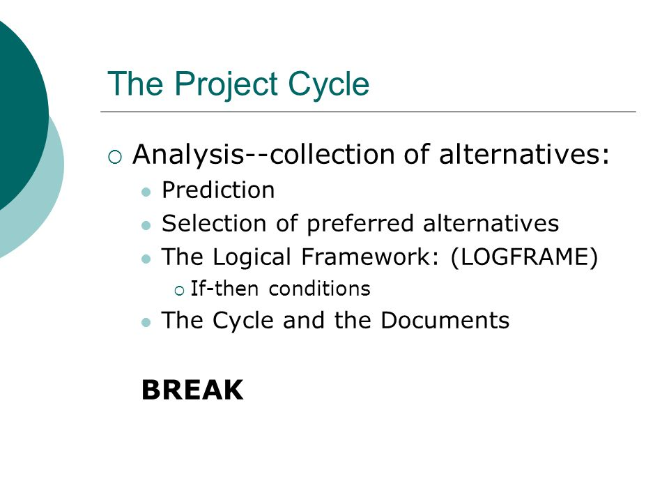 The Project Cycle  Analysis--collection of alternatives: Prediction Selection of preferred alternatives The Logical Framework: (LOGFRAME)  If-then conditions The Cycle and the Documents BREAK