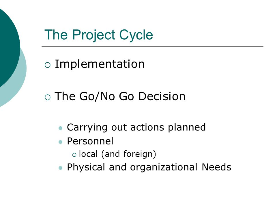 The Project Cycle  Implementation  The Go/No Go Decision Carrying out actions planned Personnel  local (and foreign) Physical and organizational Needs