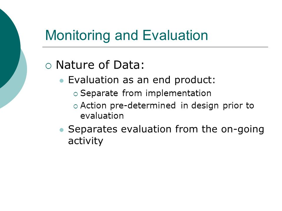 Monitoring and Evaluation  Nature of Data: Evaluation as an end product:  Separate from implementation  Action pre-determined in design prior to evaluation Separates evaluation from the on-going activity