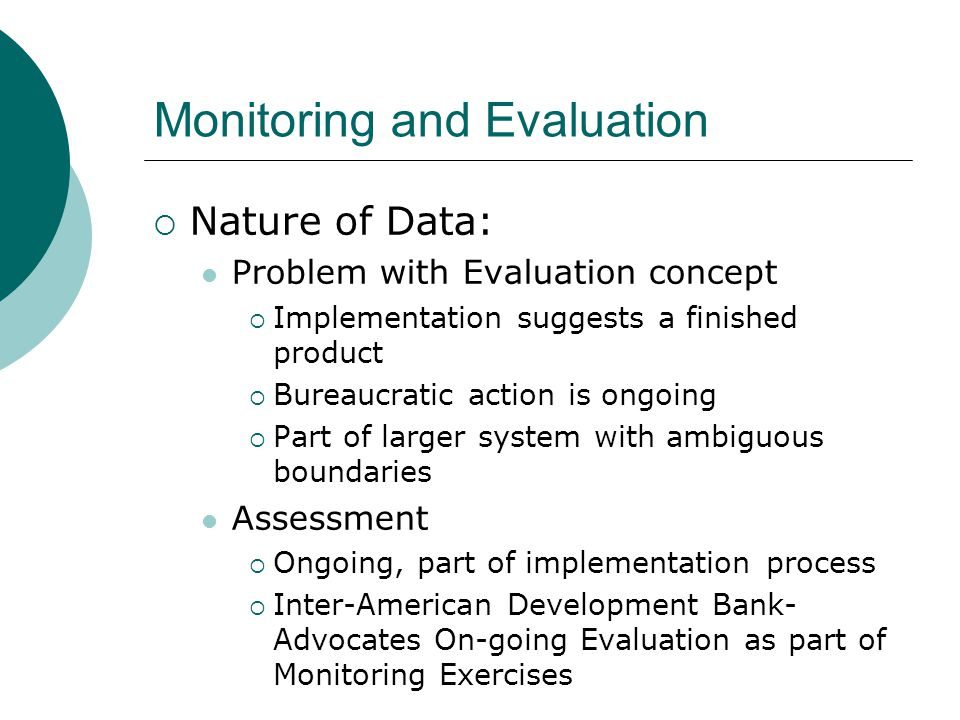Monitoring and Evaluation  Nature of Data: Problem with Evaluation concept  Implementation suggests a finished product  Bureaucratic action is ongoing  Part of larger system with ambiguous boundaries Assessment  Ongoing, part of implementation process  Inter-American Development Bank- Advocates On-going Evaluation as part of Monitoring Exercises
