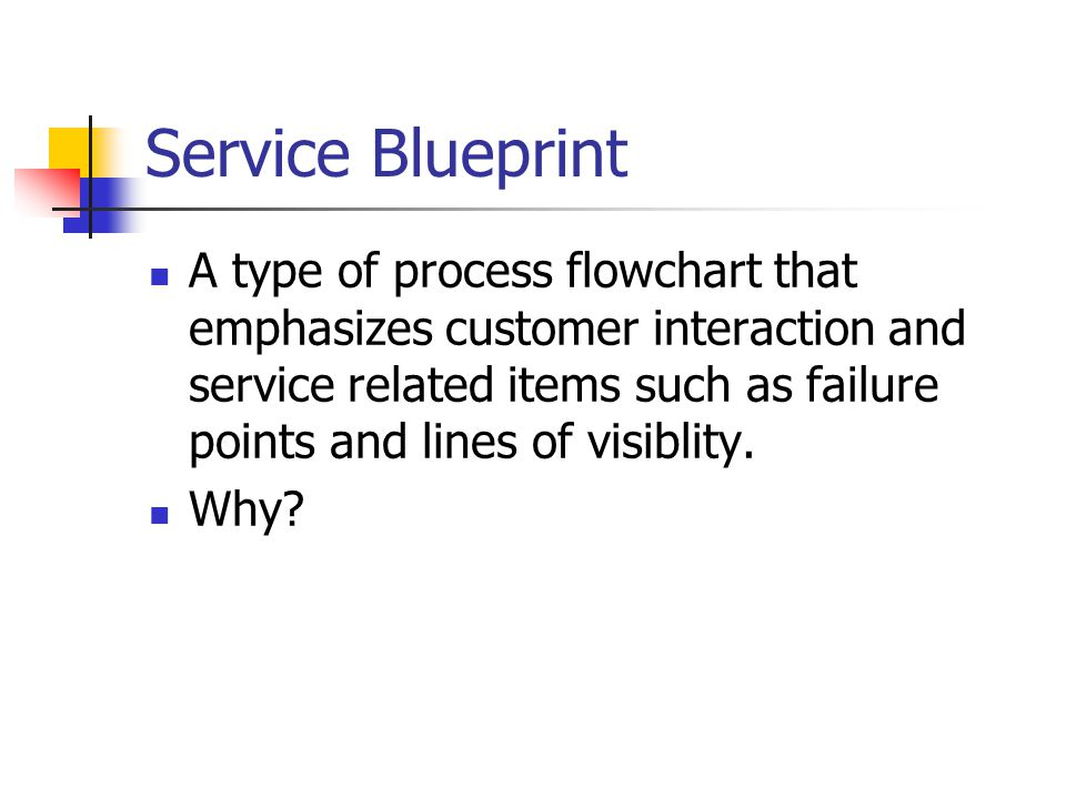 Service Blueprint A type of process flowchart that emphasizes customer interaction and service related items such as failure points and lines of visiblity.