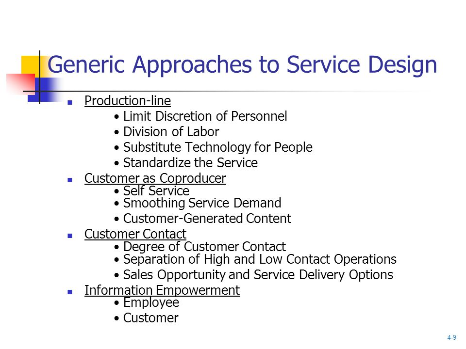 Generic Approaches to Service Design Production-line Limit Discretion of Personnel Division of Labor Substitute Technology for People Standardize the Service Customer as Coproducer Self Service Smoothing Service Demand Customer-Generated Content Customer Contact Degree of Customer Contact Separation of High and Low Contact Operations Sales Opportunity and Service Delivery Options Information Empowerment Employee Customer 4-9