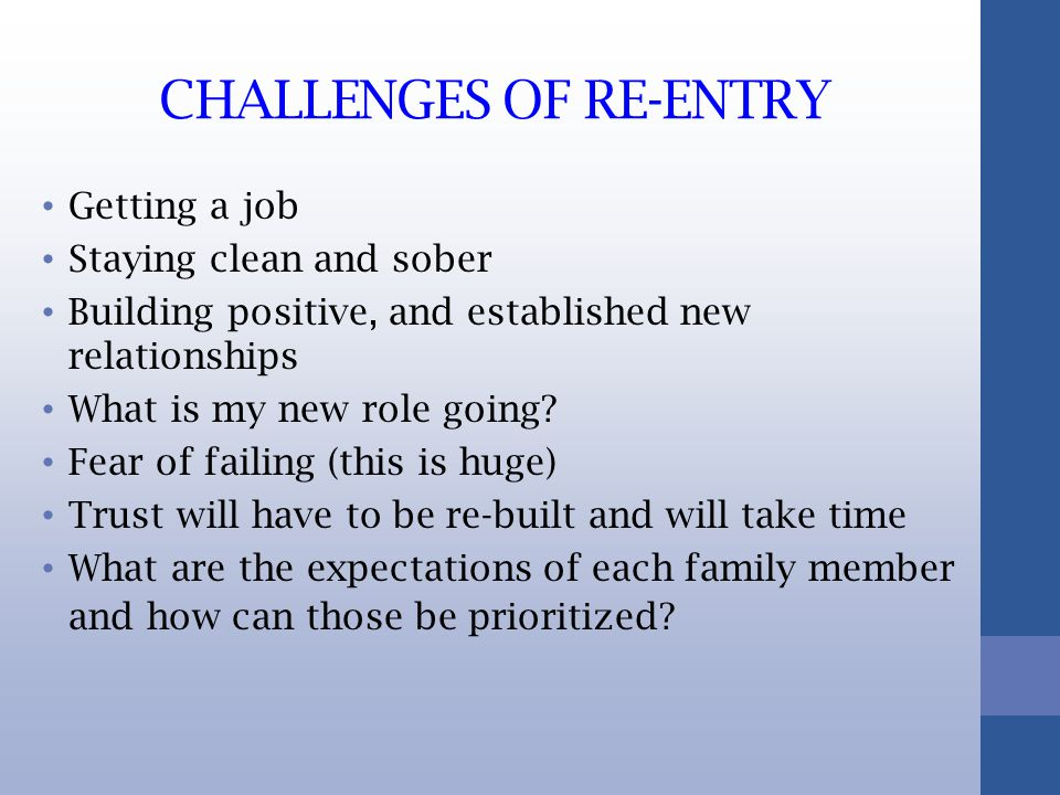CHALLENGES OF RE-ENTRY Getting a job Staying clean and sober Building positive, and established new relationships What is my new role going.
